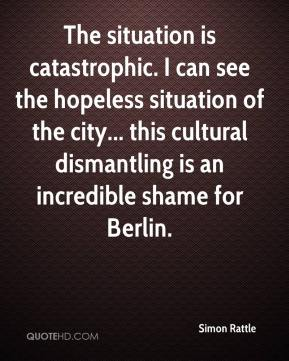 Simon Rattle  - The situation is catastrophic. I can see the hopeless situation of the city... this cultural dismantling is an incredible shame for Berlin.
