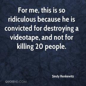 Sindy Renkewitz  - For me, this is so ridiculous because he is convicted for destroying a videotape, and not for killing 20 people.
