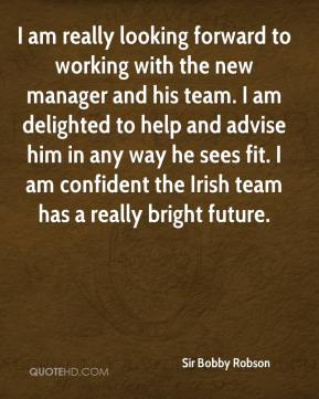 Sir Bobby Robson  - I am really looking forward to working with the new manager and his team. I am delighted to help and advise him in any way he sees fit. I am confident the Irish team has a really bright future.