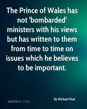 Sir Michael Peat  - The Prince of Wales has not 'bombarded' ministers with his views but has written to them from time to time on issues which he believes to be important.