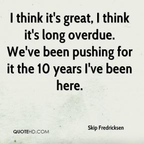 Skip Fredricksen  - I think it's great, I think it's long overdue. We've been pushing for it the 10 years I've been here.