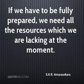 S.K.R. Amarasekara  - If we have to be fully prepared, we need all the resources which we are lacking at the moment.
