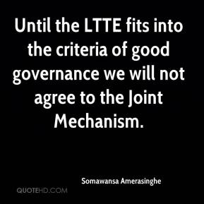 Somawansa Amerasinghe  - Until the LTTE fits into the criteria of good governance we will not agree to the Joint Mechanism.