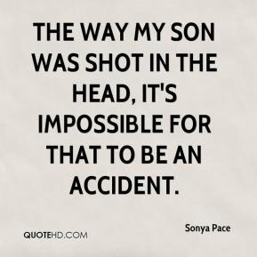 Sonya Pace  - The way my son was shot in the head, it's impossible for that to be an accident.