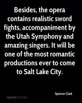 Spencer Clark  - Besides, the opera contains realistic sword fights, accompaniment by the Utah Symphony and amazing singers. It will be one of the most romantic productions ever to come to Salt Lake City.