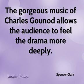 Spencer Clark  - The gorgeous music of Charles Gounod allows the audience to feel the drama more deeply.