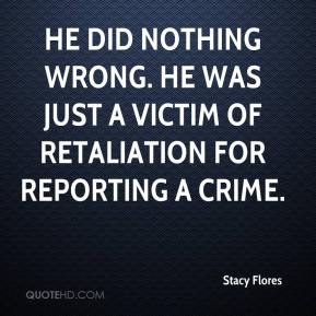 Stacy Flores  - He did nothing wrong. He was just a victim of retaliation for reporting a crime.