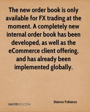 Stamos Fokianos  - The new order book is only available for FX trading at the moment. A completely new internal order book has been developed, as well as the eCommerce client offering, and has already been implemented globally.