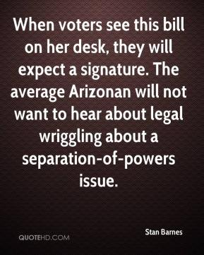 Stan Barnes  - When voters see this bill on her desk, they will expect a signature. The average Arizonan will not want to hear about legal wriggling about a separation-of-powers issue.