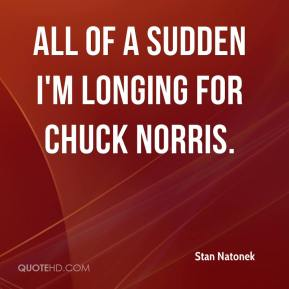 Stan Natonek  - All of a sudden I'm longing for Chuck Norris.