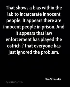 Stan Schneider  - That shows a bias within the lab to incarcerate innocent people. It appears there are innocent people in prison. And it appears that law enforcement has played the ostrich ? that everyone has just ignored the problem.