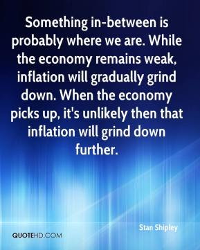 Something in-between is probably where we are. While the economy remains weak, inflation will gradually grind down. When the economy picks up, it's unlikely then that inflation will grind down further.