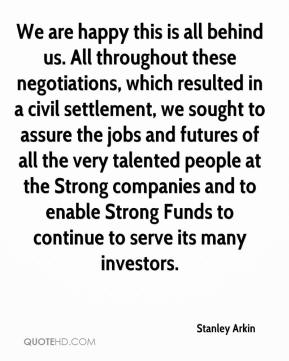 Stanley Arkin  - We are happy this is all behind us. All throughout these negotiations, which resulted in a civil settlement, we sought to assure the jobs and futures of all the very talented people at the Strong companies and to enable Strong Funds to continue to serve its many investors.
