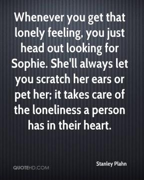 Whenever you get that lonely feeling, you just head out looking for Sophie. She'll always let you scratch her ears or pet her; it takes care of the loneliness a person has in their heart.