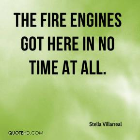 Stella Villarreal  - The fire engines got here in no time at all.
