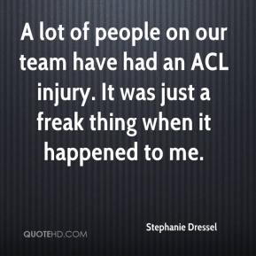 Stephanie Dressel  - A lot of people on our team have had an ACL injury. It was just a freak thing when it happened to me.