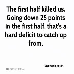 Stephanie Koslin  - The first half killed us. Going down 25 points in the first half, that's a hard deficit to catch up from.