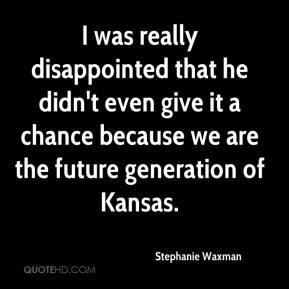 Stephanie Waxman  - I was really disappointed that he didn't even give it a chance because we are the future generation of Kansas.
