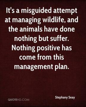 Stephany Seay  - It's a misguided attempt at managing wildlife, and the animals have done nothing but suffer. Nothing positive has come from this management plan.