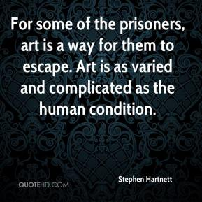 Stephen Hartnett  - For some of the prisoners, art is a way for them to escape. Art is as varied and complicated as the human condition.