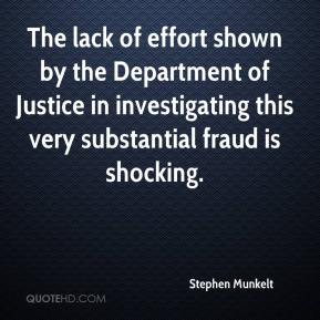 Stephen Munkelt  - The lack of effort shown by the Department of Justice in investigating this very substantial fraud is shocking.