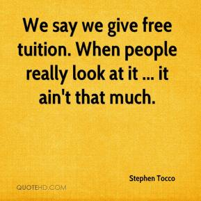 Stephen Tocco  - We say we give free tuition. When people really look at it ... it ain't that much.