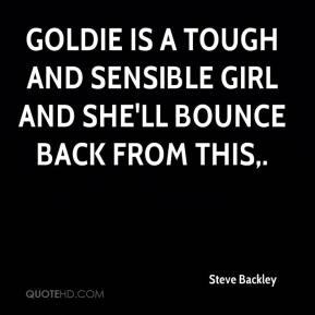 Steve Backley  - Goldie is a tough and sensible girl and she'll bounce back from this.