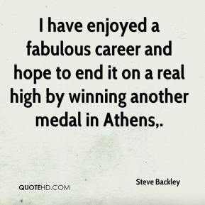 Steve Backley  - I have enjoyed a fabulous career and hope to end it on a real high by winning another medal in Athens.