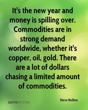 Steve Bellino  - It's the new year and money is spilling over. Commodities are in strong demand worldwide, whether it's copper, oil, gold. There are a lot of dollars chasing a limited amount of commodities.