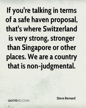 Steve Bernard  - If you're talking in terms of a safe haven proposal, that's where Switzerland is very strong, stronger than Singapore or other places. We are a country that is non-judgmental.