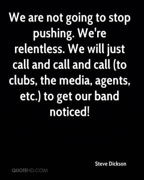 Steve Dickson  - We are not going to stop pushing. We're relentless. We will just call and call and call (to clubs, the media, agents, etc.) to get our band noticed!