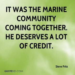 Steve Fritz  - It was the marine community coming together. He deserves a lot of credit.