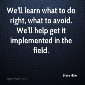 Steve Hale  - We'll learn what to do right, what to avoid. We'll help get it implemented in the field.