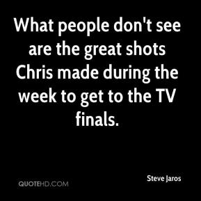 Steve Jaros  - What people don't see are the great shots Chris made during the week to get to the TV finals.