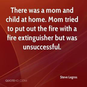 Steve Legros  - There was a mom and child at home. Mom tried to put out the fire with a fire extinguisher but was unsuccessful.
