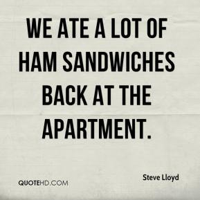 Steve Lloyd  - We ate a lot of ham sandwiches back at the apartment.
