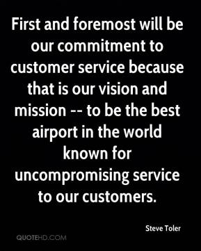 Steve Toler  - First and foremost will be our commitment to customer service because that is our vision and mission -- to be the best airport in the world known for uncompromising service to our customers.