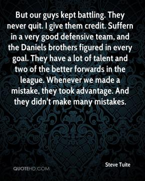 Steve Tuite  - But our guys kept battling. They never quit. I give them credit. Suffern in a very good defensive team, and the Daniels brothers figured in every goal. They have a lot of talent and two of the better forwards in the league. Whenever we made a mistake, they took advantage. And they didn't make many mistakes.