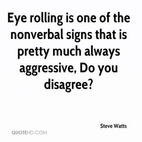 Steve Watts  - Eye rolling is one of the nonverbal signs that is pretty much always aggressive, Do you disagree?