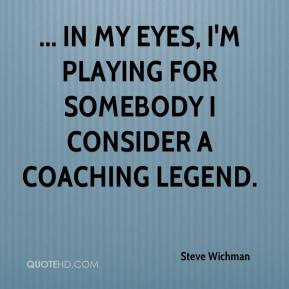 Steve Wichman  - ... In my eyes, I'm playing for somebody I consider a coaching legend.