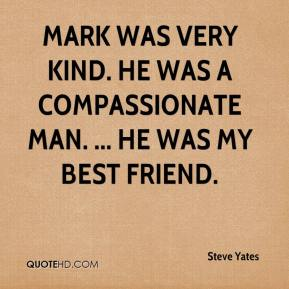 Steve Yates  - Mark was very kind. He was a compassionate man. ... He was my best friend.