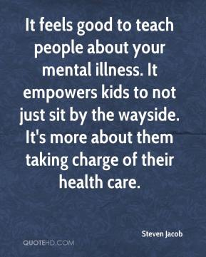 Steven Jacob  - It feels good to teach people about your mental illness. It empowers kids to not just sit by the wayside. It's more about them taking charge of their health care.