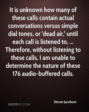 Steven Jacobson  - It is unknown how many of these calls contain actual conversations versus simple dial tones, or 'dead air,' until each call is listened to, ... Therefore, without listening to these calls, I am unable to determine the nature of these 176 audio-buffered calls.