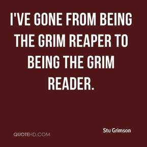 Stu Grimson  - I've gone from being the Grim Reaper to being the Grim Reader.