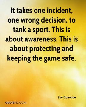 Sue Donohoe  - It takes one incident, one wrong decision, to tank a sport. This is about awareness. This is about protecting and keeping the game safe.