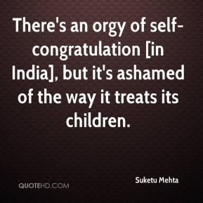 Suketu Mehta  - There's an orgy of self-congratulation [in India], but it's ashamed of the way it treats its children.