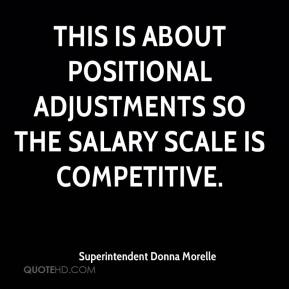 Superintendent Donna Morelle  - This is about positional adjustments so the salary scale is competitive.