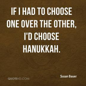 Susan Bauer  - If I had to choose one over the other, I'd choose Hanukkah.