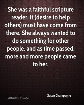 Susan Champagne  - She was a faithful scripture reader. It (desire to help others) must have come from there. She always wanted to do something for other people, and as time passed, more and more people came to her.