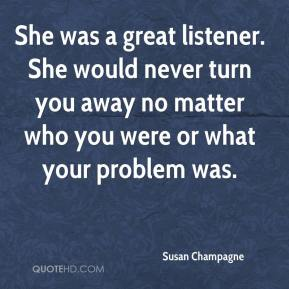 Susan Champagne  - She was a great listener. She would never turn you away no matter who you were or what your problem was.